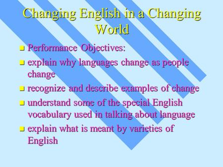 Changing English in a Changing World Performance Objectives: Performance Objectives: explain why languages change as people change explain why languages.
