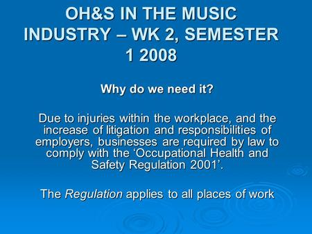 OH&S IN THE MUSIC INDUSTRY – WK 2, SEMESTER 1 2008 Why do we need it? Due to injuries within the workplace, and the increase of litigation and responsibilities.