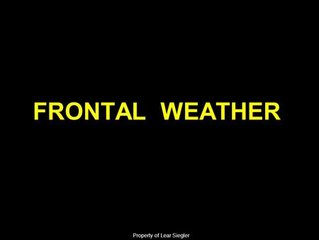 FRONTAL WEATHER Property of Lear Siegler. ELO 1: Action: The student will identify the characteristics common to all fronts. Condition: Given pertinent.