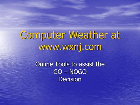 Computer Weather at www.wxnj.com Online Tools to assist the GO – NOGO Decision.