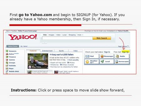 First go to Yahoo.com and begin to SIGNUP (for Yahoo). If you already have a Yahoo membership, then Sign In, if necessary. Instructions: Click or press.
