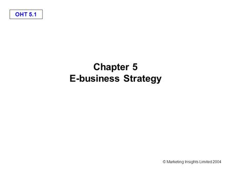 OHT 5.1 © Marketing Insights Limited 2004 Chapter 5 E-business Strategy.