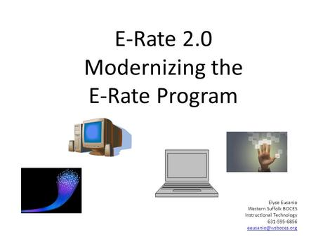 E-Rate 2.0 Modernizing the E-Rate Program Elyse Eusanio Western Suffolk BOCES Instructional Technology 631-595-6856
