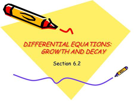 DIFFERENTIAL EQUATIONS: GROWTH AND DECAY Section 6.2.