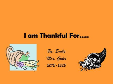I am Thankful For….. By: Emily Mrs. Gates 2012-2013.