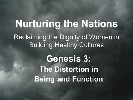 Nurturing the Nations Nurturing the Nations Reclaiming the Dignity of Women in Building Healthy Cultures Genesis 3: The Distortion in Being and Function.