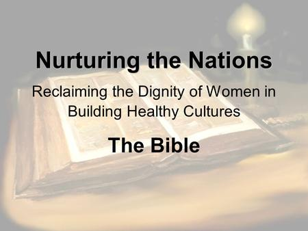 Nurturing the Nations Nurturing the Nations Reclaiming the Dignity of Women in Building Healthy Cultures The Bible.