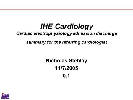 IHE Cardiology Cardiac electrophysiology admission discharge summary for the referring cardiologist Nicholas Steblay 11/7/2005 0.1.