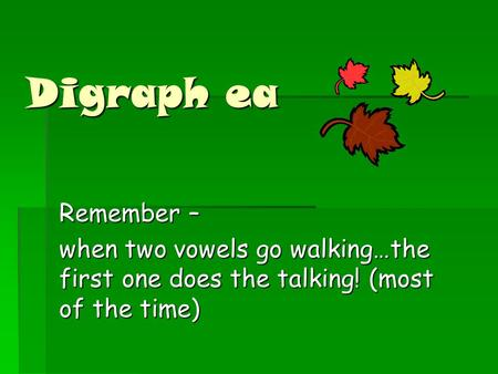 Digraph ea Remember – when two vowels go walking…the first one does the talking! (most of the time)