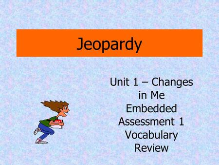 Jeopardy Unit 1 – Changes in Me Embedded Assessment 1 Vocabulary Review.