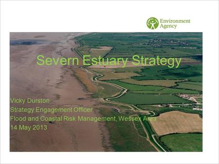 Severn Estuary Strategy Vicky Durston Strategy Engagement Officer Flood and Coastal Risk Management, Wessex Area 14 May 2013.