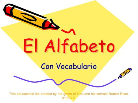 El Alfabeto Con Vocabulario This educational file created by the grace of God and his servant Robert Rose. 01/03/08.