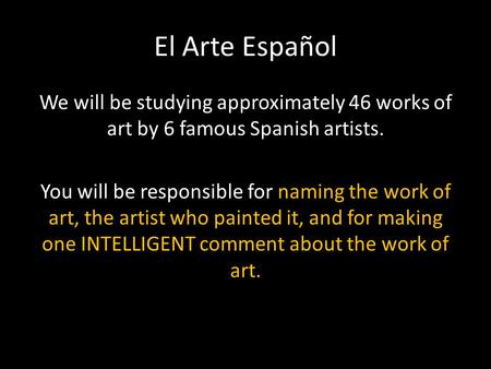 El Arte Español We will be studying approximately 46 works of art by 6 famous Spanish artists. You will be responsible for naming the work of art, the.