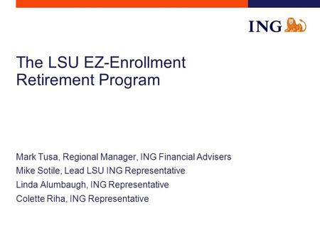 The LSU EZ-Enrollment Retirement Program Mark Tusa, Regional Manager, ING Financial Advisers Mike Sotile, Lead LSU ING Representative Linda Alumbaugh,