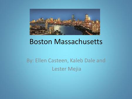 Boston Massachusetts By: Ellen Casteen, Kaleb Dale and Lester Mejia.