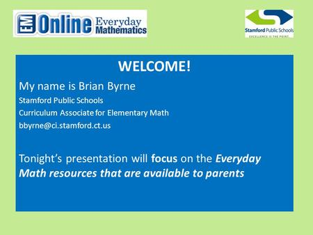 WELCOME! My name is Brian Byrne Stamford Public Schools Curriculum Associate for Elementary Math Tonight's presentation will focus.