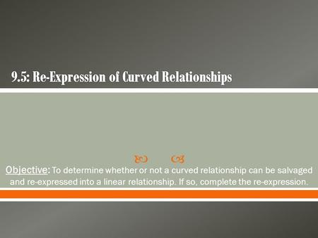  Objective: To determine whether or not a curved relationship can be salvaged and re-expressed into a linear relationship. If so, complete the re-expression.