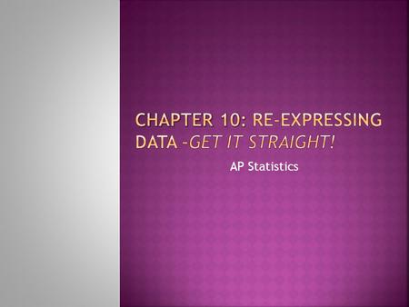 Chapter 10: Re-expressing data –Get it straight!
