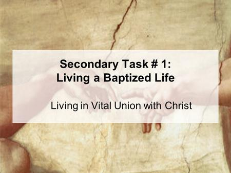 Secondary Task # 1: Living a Baptized Life Living in Vital Union with Christ.