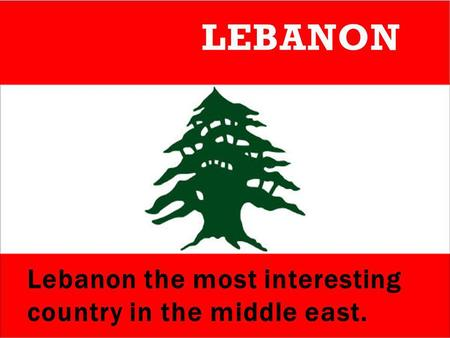 Lebanon the most interesting country in the middle east. LEBANON.