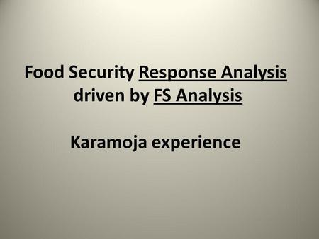 Food Security Response Analysis driven by FS Analysis Karamoja experience.