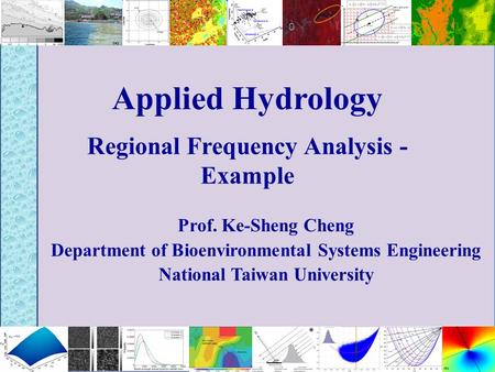 Applied Hydrology Regional Frequency Analysis - Example Prof. Ke-Sheng Cheng Department of Bioenvironmental Systems Engineering National Taiwan University.