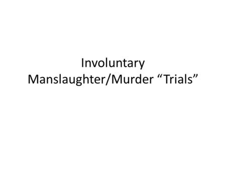 "Involuntary Manslaughter/Murder ""Trials"". Trial Each person will sign up for a role depending on what they would like to argue. For each Trial there will."