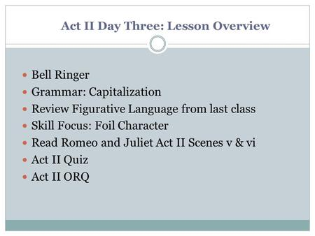 Act II Day Three: Lesson Overview Bell Ringer Grammar: Capitalization Review Figurative Language from last class Skill Focus: Foil Character Read Romeo.