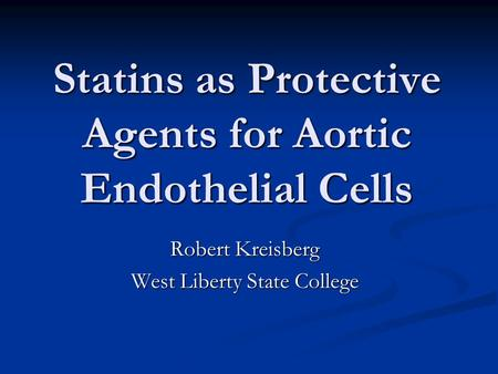 Statins as Protective Agents for Aortic Endothelial Cells Robert Kreisberg West Liberty State College.