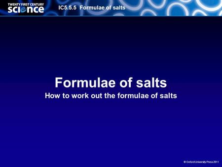 IC5.5.5 Formulae of salts © Oxford University Press 2011 Formulae of salts How to work out the formulae of salts.
