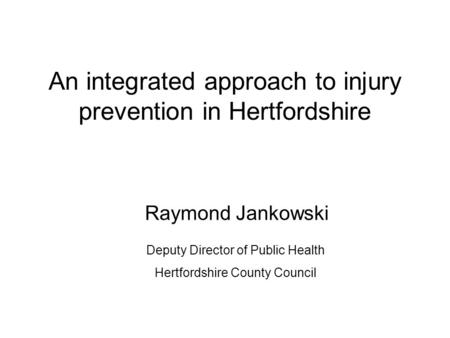 An integrated approach to injury prevention in Hertfordshire Raymond Jankowski Deputy Director of Public Health Hertfordshire County Council.
