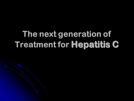 Hepatitis C The next generation of Treatment for Hepatitis C.