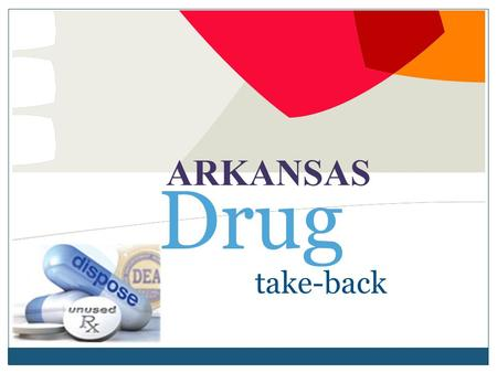 Take-back ARKANSAS Drug. Arkansas Drug Take-Back Arkansas Drug Take-Back Event, October 29, 2011  Clean out your medicine cabinet  Law Enforcement will.