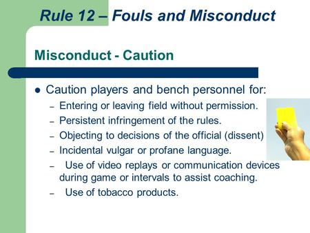 Misconduct - Caution Caution players and bench personnel for: – Entering or leaving field without permission. – Persistent infringement of the rules. –