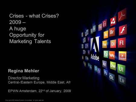 Copyright 2008 Adobe Systems Incorporated. All rights reserved. ® Crises - what Crises? 2009 – A huge Opportunity for Marketing Talents Regina Mehler Director.