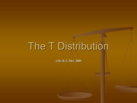 The T Distribution ©Dr. B. C. Paul 2005. Wasn't the Herby Assembly Line Problem Fun But there is one little problem But there is one little problem We.