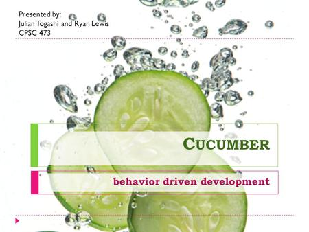 C UCUMBER behavior driven development Presented by: Julian Togashi and Ryan Lewis CPSC 473.
