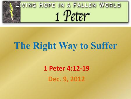The Right Way to Suffer 1 Peter 4:12-19 Dec. 9, 2012.