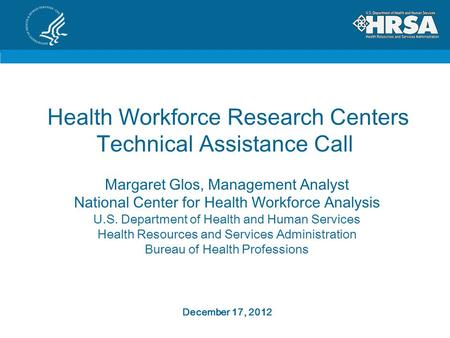 Health Workforce Research Centers Technical Assistance Call Margaret Glos, Management Analyst National Center for Health Workforce Analysis U.S. Department.