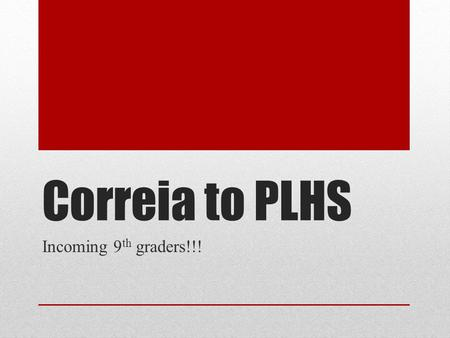 Correia to PLHS Incoming 9 th graders!!!. Beware!!!! The classes that you pick now, will be the classes you are placed in. ---this is pending based on.