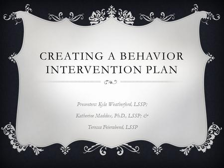 CREATING A BEHAVIOR INTERVENTION PLAN Presenters: Kyla Weatherford, LSSP; Katherine Maddox, Ph.D., LSSP; & Teressa Feierabend, LSSP.