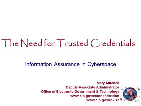 The Need for Trusted Credentials Information Assurance in Cyberspace Mary Mitchell Deputy Associate Administrator Office of Electronic Government & Technology.