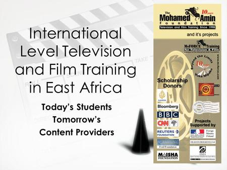 International Level Television and Film Training in East Africa Today's Students Tomorrow's Content Providers Today's Students Tomorrow's Content Providers.