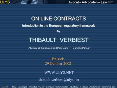 ULYS Avocat – Advocaten – Law firm ON LINE CONTRACTS Introduction to the European regulatory framework by THIBAULT VERBIEST