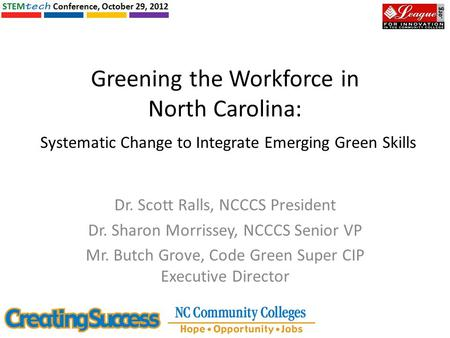 Greening the Workforce in North Carolina: Systematic Change to Integrate Emerging Green Skills Dr. Scott Ralls, NCCCS President Dr. Sharon Morrissey, NCCCS.