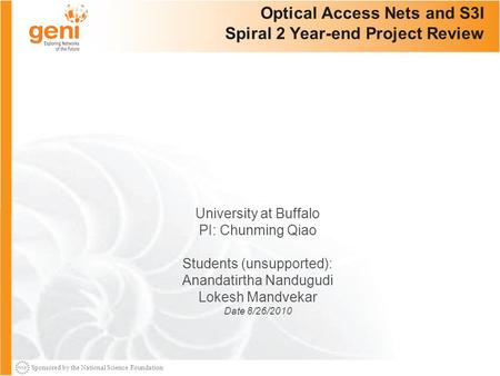 Sponsored by the National Science Foundation 1 Optical Access Nets and S3I Spiral 2 Year-end Project Review University at Buffalo PI: Chunming Qiao Students.