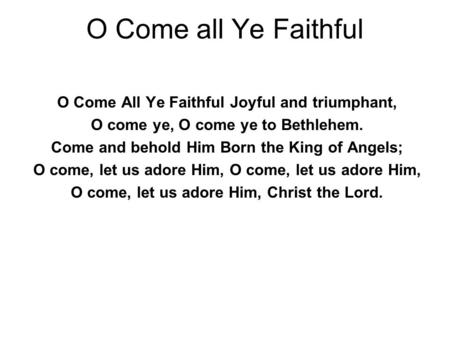 O Come all Ye Faithful O Come All Ye Faithful Joyful and triumphant, O come ye, O come ye to Bethlehem. Come and behold Him Born the King of Angels; O.
