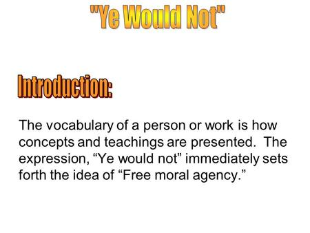 "The vocabulary of a person or work is how concepts and teachings are presented. The expression, ""Ye would not"" immediately sets forth the idea of ""Free."