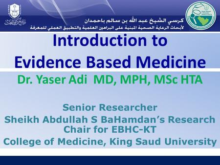 Introduction to Evidence Based Medicine Dr. Yaser Adi MD, MPH, MSc HTA Senior Researcher Sheikh Abdullah S BaHamdan's Research Chair for EBHC-KT College.