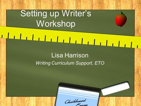 Setting up Writer's Workshop Lisa Harrison Writing Curriculum Support, ETO.
